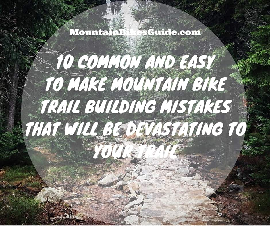 10 COMMON AND EASY TO MAKE MOUNTAIN BIKE TRAIL BUILDING MISTAKES THAT WILL BE DEVASTATING TO YOUR TRAIL